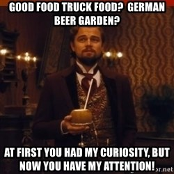 you had my curiosity dicaprio - Good food truck food?  German Beer Garden? At first you had my curiosity, but now you have my attention!