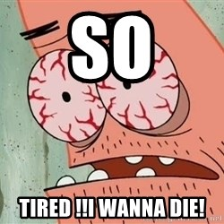 Patrick - So Tired !!i wanna die!