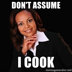 Irrational Black Woman - Don't assume  I cook