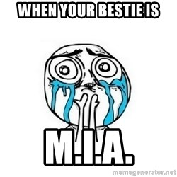 crying - When your bestie is M.I.A.