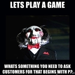 saw jigsaw meme - lets play a game whats something you need to ask customers for that begins with P?