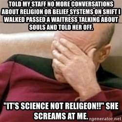 "Face Palm - Told my staff no more conversations about religion or belief systems on shift i walked passed a waitress talking about souls and told her off. ""It's science not religeon!!"" She screams at me."