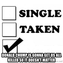 single taken checkbox -  Donald Chump is gonna get us all killed so it doesn't matter