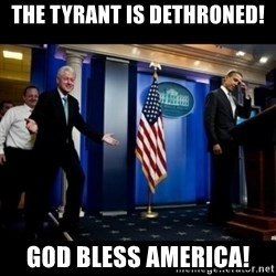 Inappropriate Timing Bill Clinton - The tyrant is dethroned! God bless America!