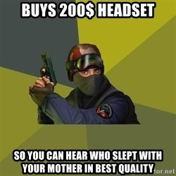 Counter Strike - buys 200$ headset so you can hear who slept with your mother in best quality