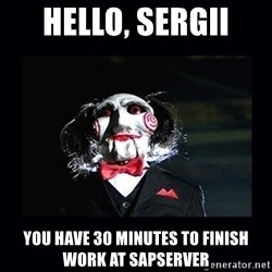 saw jigsaw meme - Hello, sergii you have 30 minutes to finish work at sapserver