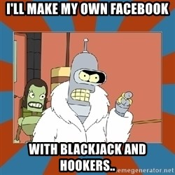 Blackjack and hookers bender - I'll make my own facebook With blackjack and hookers..