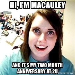 Creepy Girlfriend Meme - HI, i'M MACAULEY AND IT'S MY TWO MONTH ANNIVERSARY AT 2U