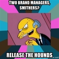 Mr. Burns - TWO Brand Managers, Smithers? Release the hounds