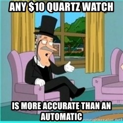 buzz killington - Any $10 quartz watch  Is more accurate than an automatic