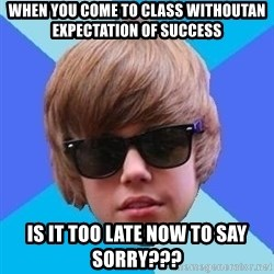 Just Another Justin Bieber - WHEN YOU COME TO CLASS WITHOUTAN EXPECTATION OF SUCCESS is it too late now to say sorry???
