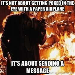 It's about sending a message - It's not about getting poked in the eye with a paper airplane It's about sending a message