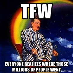 Bed Time Hitler - TFW everyone REALIZES where those millions of people went