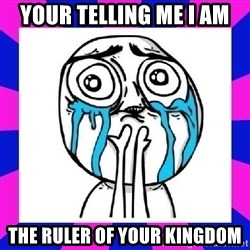 tears of joy dude - your telling me i am  the ruler of your kingdom