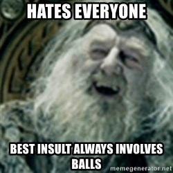 you have no power here - hates everyone best insult always involves balls