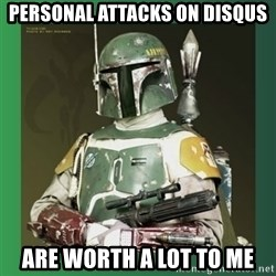 Boba Fett - personal attacks on disqus are worth a lot to me