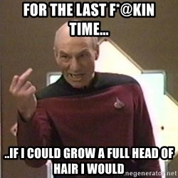 Picard Finger - For the last f*@kin time... ..If i could grow a full head of hair i would
