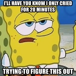 Only Cried for 20 minutes Spongebob - I'll have you know I only cried for 20 minutes Trying to figure this out