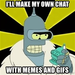 Bender IMHO - i'll make my own chat with memes and gifs