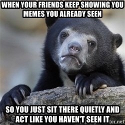 Confessions Bear - When your friends keep showing you memes you already seen So you just sit there quietly and act like you haven't seen it