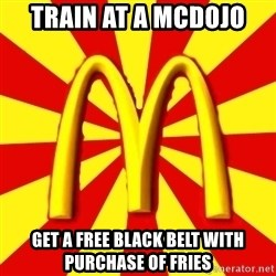 McDonalds Peeves - Train at a Mcdojo Get a free black belt with purchase of Fries