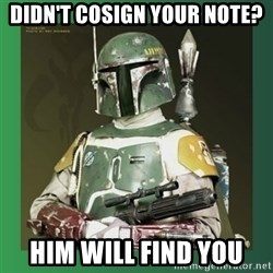Boba Fett - didn't cosign your note? HIM will find you