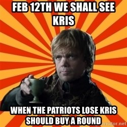 Tyrion Lannister - FEB 12th We Shall See Kris  When the Patriots Lose Kris should buy a round