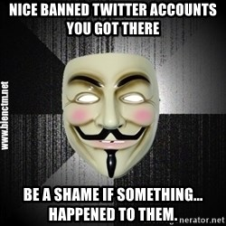 Anonymous memes - Nice banned Twitter accounts you got there Be a shame if something...  happened to them.