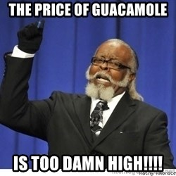 Too high - the price of guacamole  is too damn high!!!!