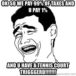 Asian Troll Face - ok  so we pay 99% of taxes and u pay 1% And u have a tennis court Trigggerd!!!!!!!
