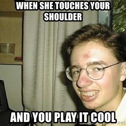 uglynerdboy - When she touches your shoulder And you play it cool