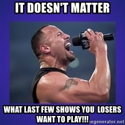 The Rock Catchphrase - IT DOESN'T MATTER WHAT LAST FEW SHOWS YOU  LOSERS WANT TO PLAY!!!