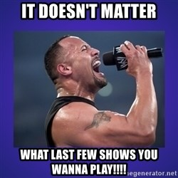 The Rock Catchphrase - IT DOESN'T MATTER WHAT LAST FEW SHOWS YOU WANNA PLAY!!!!