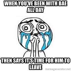 crying - When you've been with bae all day Then says it's time for him to leave