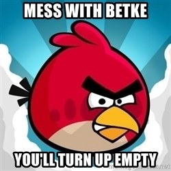Angry Bird - Mess with Betke You'll turn up empty