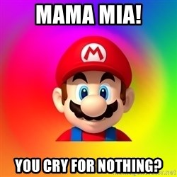 Mario Says - MAMA MIA! YOU CRY FOR NOTHING?