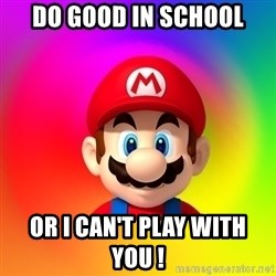 Mario Says - DO GOOD IN SCHOOL OR I CAN'T PLAY WITH YOU !