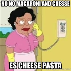 Family guy maid - NO NO MACARONI AND CHESSE ES CHEESE PASTA