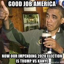THUMBS UP OBAMA - Good job America Now our Impending 2020 election is Trump vs Kanye