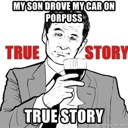 true story - my son drove my car on porpuss  TRUE STORY