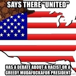 """Scumbag America - Says there """"united"""" Has a debate about a racist or a greedy mudafuckafor president"""