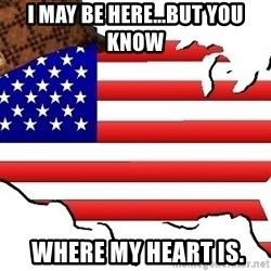 Scumbag America - I may be here...but you know  where my heart is.