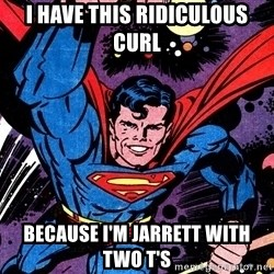 Badass Superman - I have this ridiculous curl because I'm jarrett with two T's