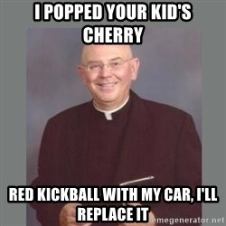 The Non-Molesting Priest - I popped your kid's cherry red kickball with my car, I'll replace it