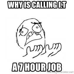 WHY SUFFERING GUY 2 - why is calling I.T a 7 hour job