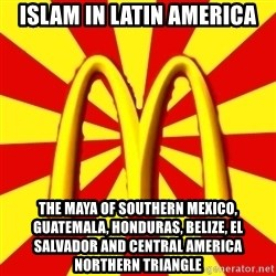 McDonalds Peeves - Islam in Latin America The Maya of Southern Mexico, Guatemala, Honduras, Belize, El Salvador and Central America Northern Triangle