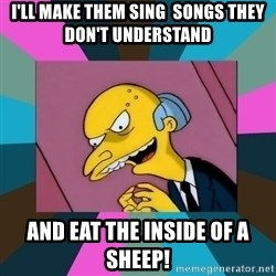Mr. Burns - I'll make them sing  songs they don't understand and eat the inside of a sheep!
