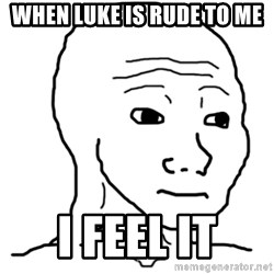 That Feel Guy - When luke is rude to me I feel it