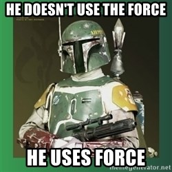 Boba Fett - He doesn't use the force He uses force