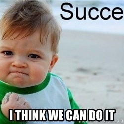 success baby -  I think We can do it